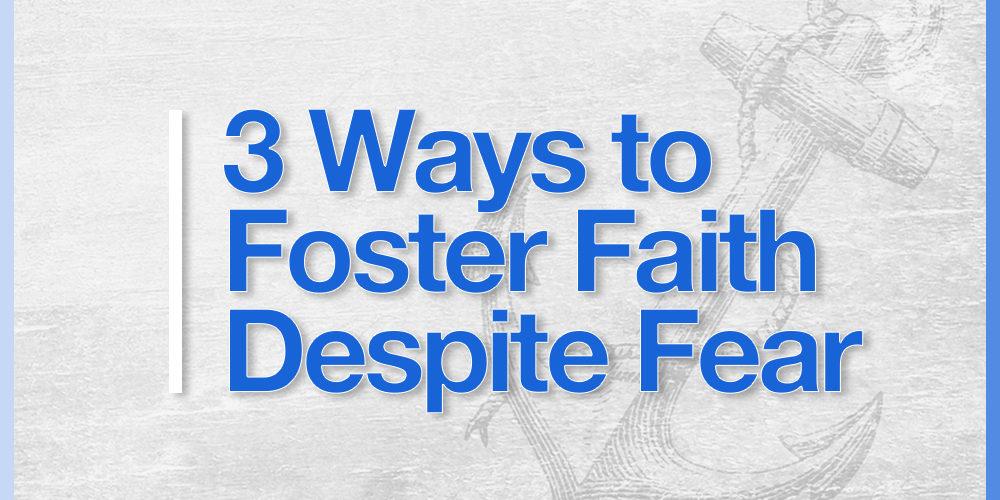 Foster faith over fear